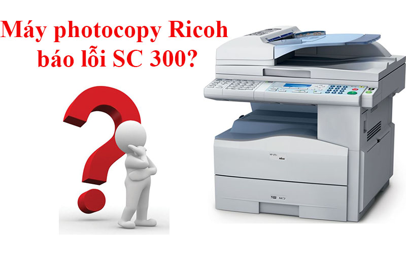 Nguyên nhân máy photo Ricoh báo lỗi SC 300